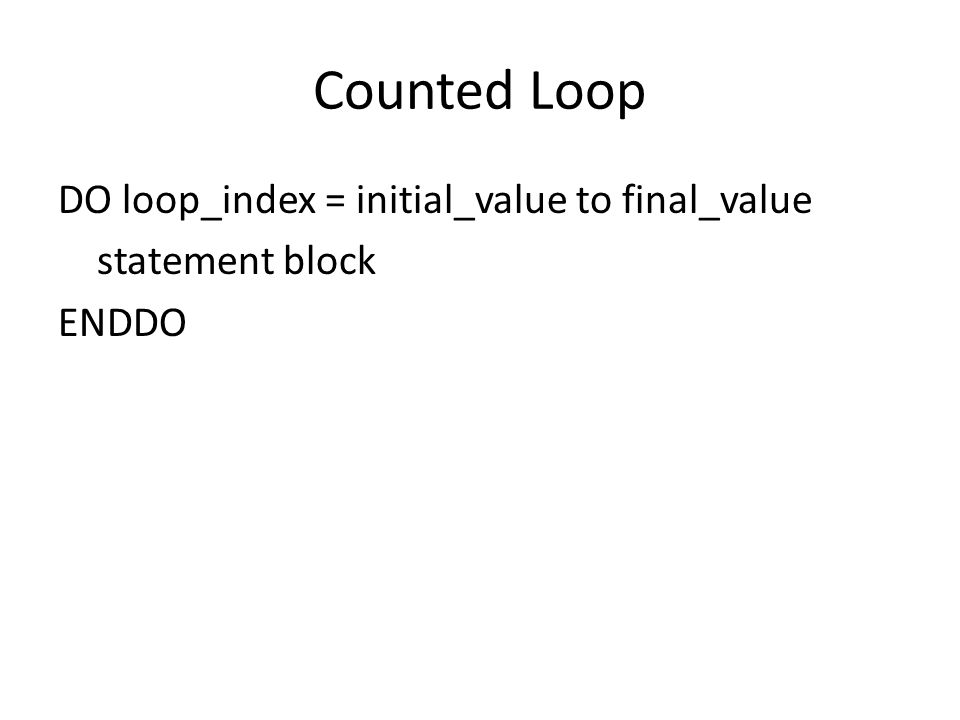 Counted Loop DO loop_index = initial_value to final_value statement block ENDDO