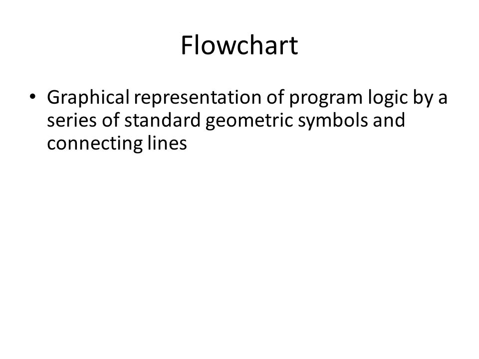 Flowchart Graphical representation of program logic by a series of standard geometric symbols and connecting lines