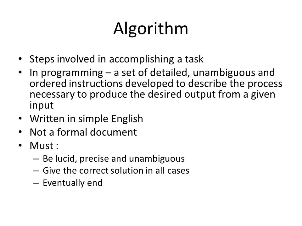 Algorithm Steps involved in accomplishing a task In programming – a set of detailed, unambiguous and ordered instructions developed to describe the process necessary to produce the desired output from a given input Written in simple English Not a formal document Must : – Be lucid, precise and unambiguous – Give the correct solution in all cases – Eventually end