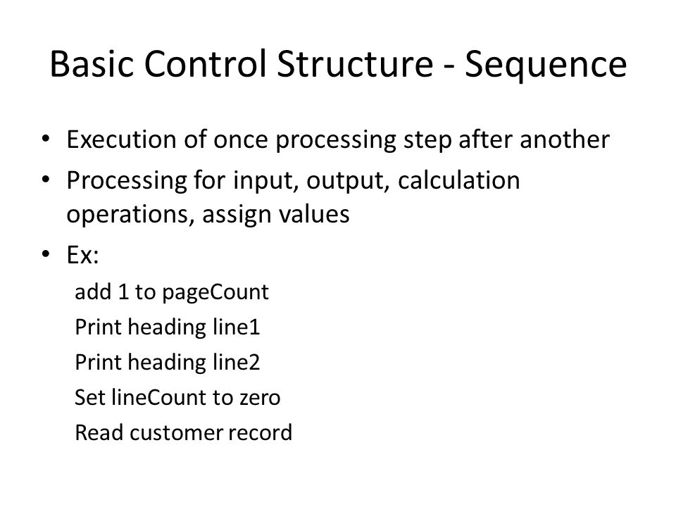 Basic Control Structure - Sequence Execution of once processing step after another Processing for input, output, calculation operations, assign values Ex: add 1 to pageCount Print heading line1 Print heading line2 Set lineCount to zero Read customer record