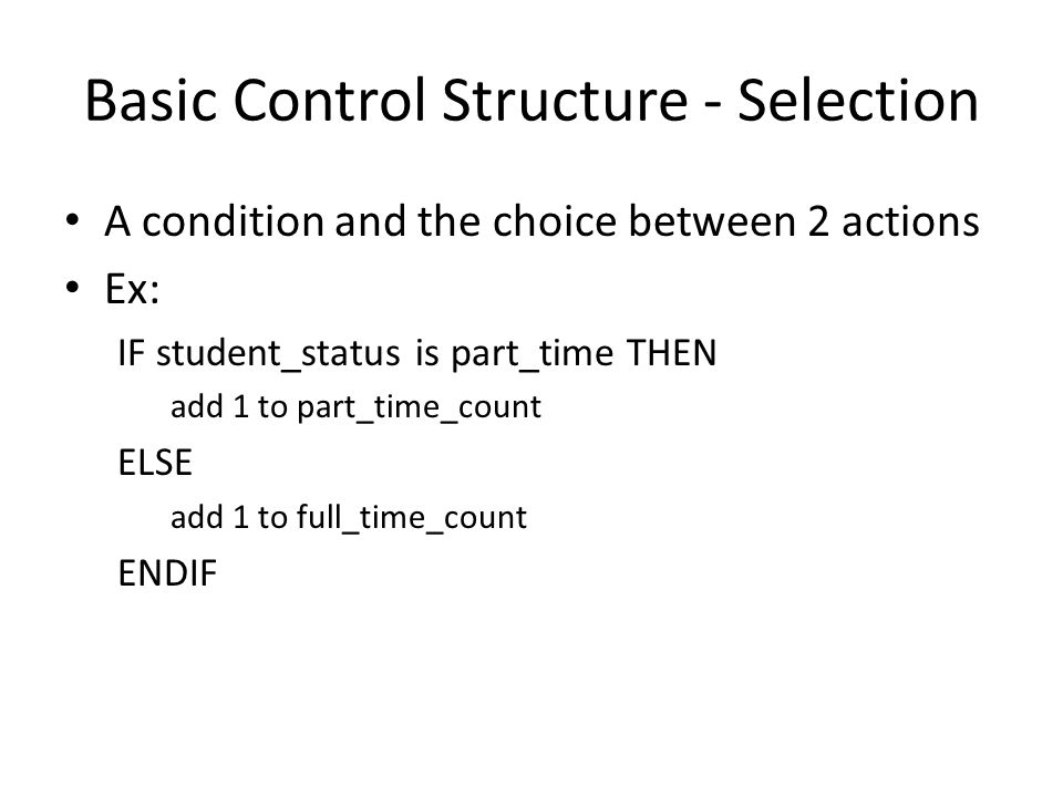 Basic Control Structure - Selection A condition and the choice between 2 actions Ex: IF student_status is part_time THEN add 1 to part_time_count ELSE add 1 to full_time_count ENDIF