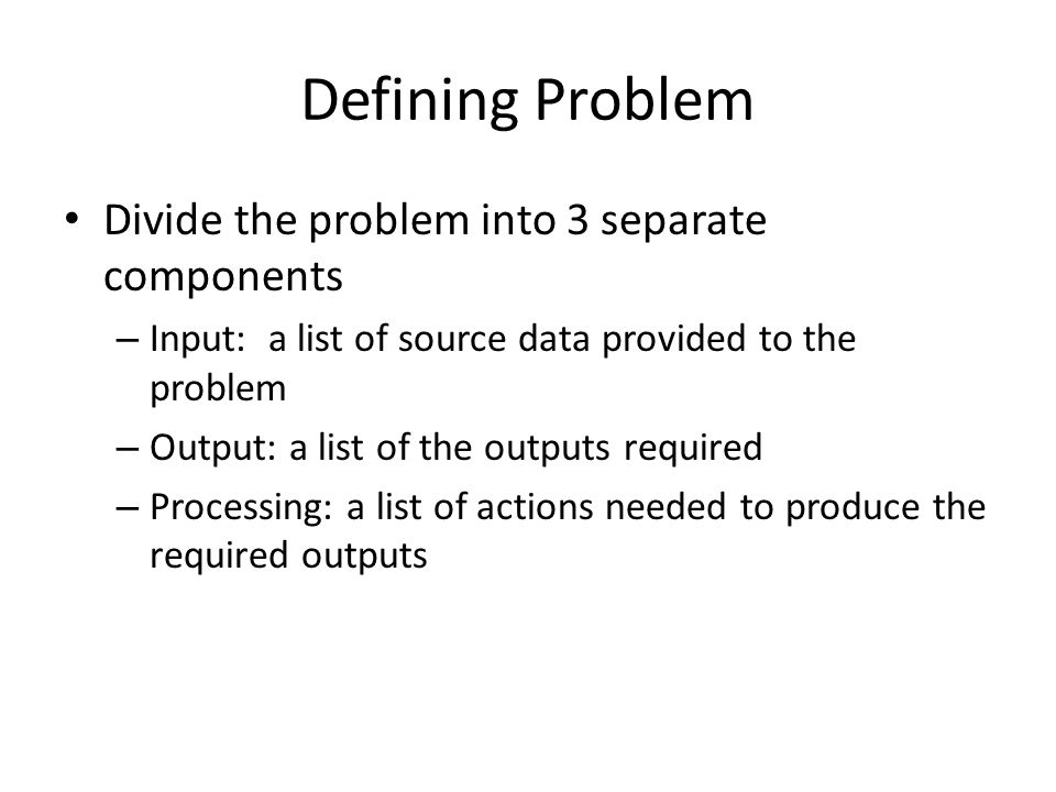 Defining Problem Divide the problem into 3 separate components – Input: a list of source data provided to the problem – Output: a list of the outputs required – Processing: a list of actions needed to produce the required outputs