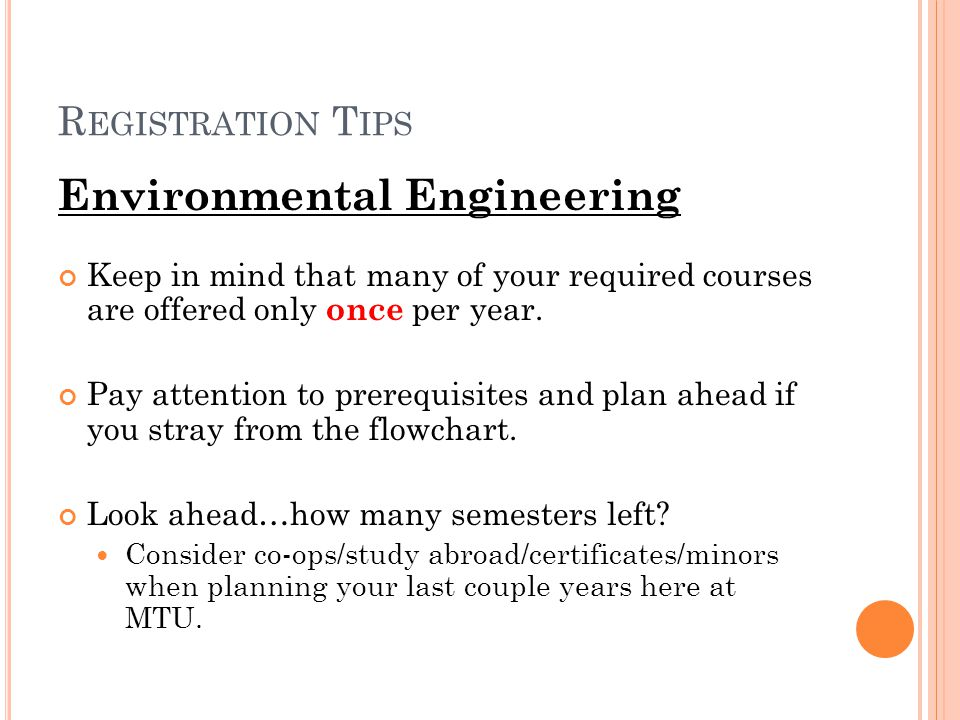 R EGISTRATION T IPS Environmental Engineering Keep in mind that many of your required courses are offered only once per year. Pay attention to prerequ