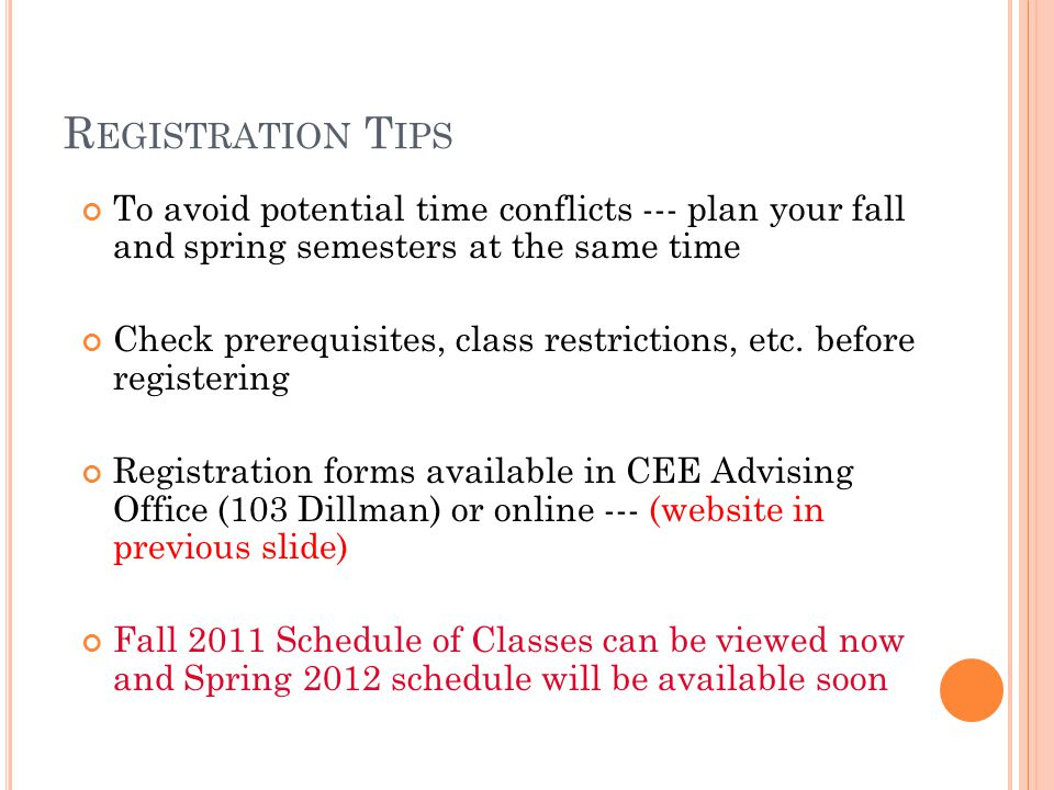 R EGISTRATION T IPS To avoid potential time conflicts --- plan your fall and spring semesters at the same time Check prerequisites, class restrictions