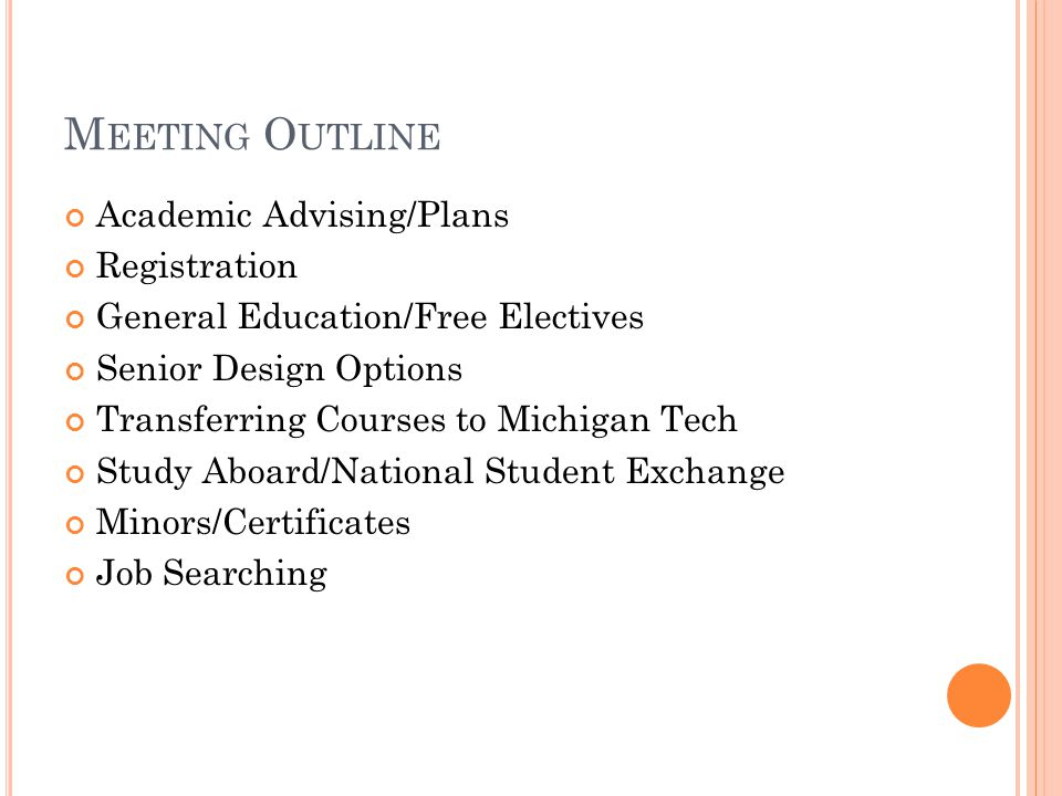 M EETING O UTLINE Academic Advising/Plans Registration General Education/Free Electives Senior Design Options Transferring Courses to Michigan Tech Study Aboard/National Student Exchange Minors/Certificates Job Searching