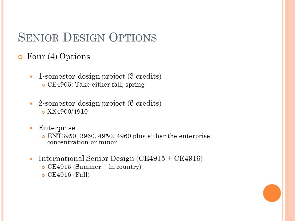 S ENIOR D ESIGN O PTIONS Four (4) Options 1-semester design project (3 credits) CE4905: Take either fall, spring 2-semester design project (6 credits)