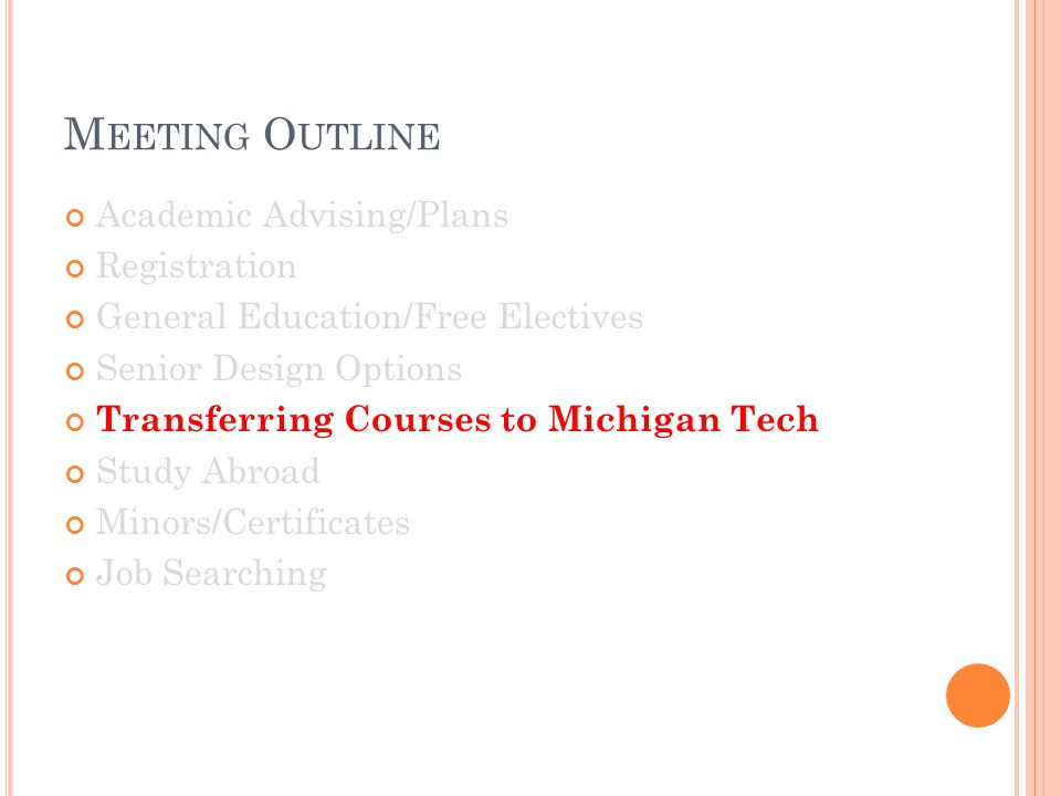 M EETING O UTLINE Academic Advising/Plans Registration General Education/Free Electives Senior Design Options Transferring Courses to Michigan Tech St