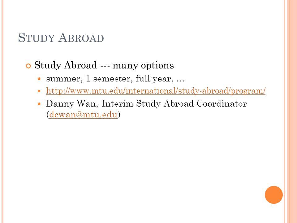 S TUDY A BROAD Study Abroad --- many options summer, 1 semester, full year, … http://www.mtu.edu/international/study-abroad/program/ Danny Wan, Interim Study Abroad Coordinator (dcwan@mtu.edu)dcwan@mtu.edu
