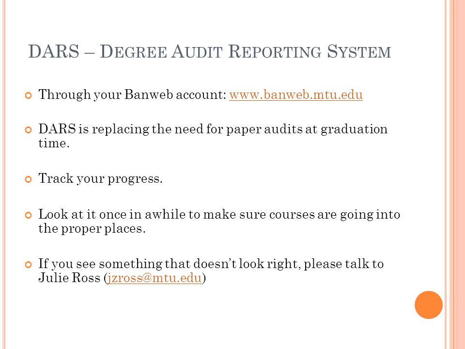 Through your Banweb account: www.banweb.mtu.eduwww.banweb.mtu.edu DARS is replacing the need for paper audits at graduation time. Track your progress.