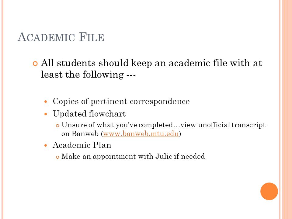 A CADEMIC A DVISING A PPOINTMENTS 2-way street --- student and advisor Do your part by planning for your advising appointment Bring a flowchart with completed/transferred courses crossed off Bring a proposed schedule or plan of study to review Planning ahead is very important and very beneficial.