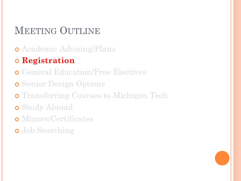 M EETING O UTLINE Academic Advising/Plans Registration General Education/Free Electives Senior Design Options Transferring Courses to Michigan Tech Study Abroad Minors/Certificates Job Searching