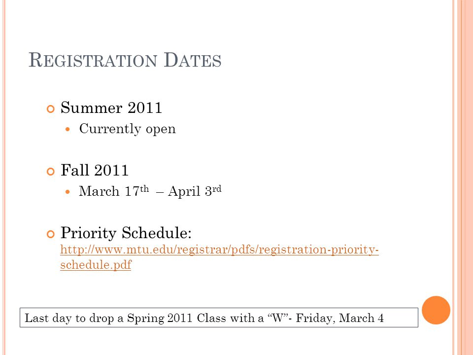 R EGISTRATION D ATES Summer 2011 Currently open Fall 2011 March 17 th – April 3 rd Priority Schedule: http://www.mtu.edu/registrar/pdfs/registration-p