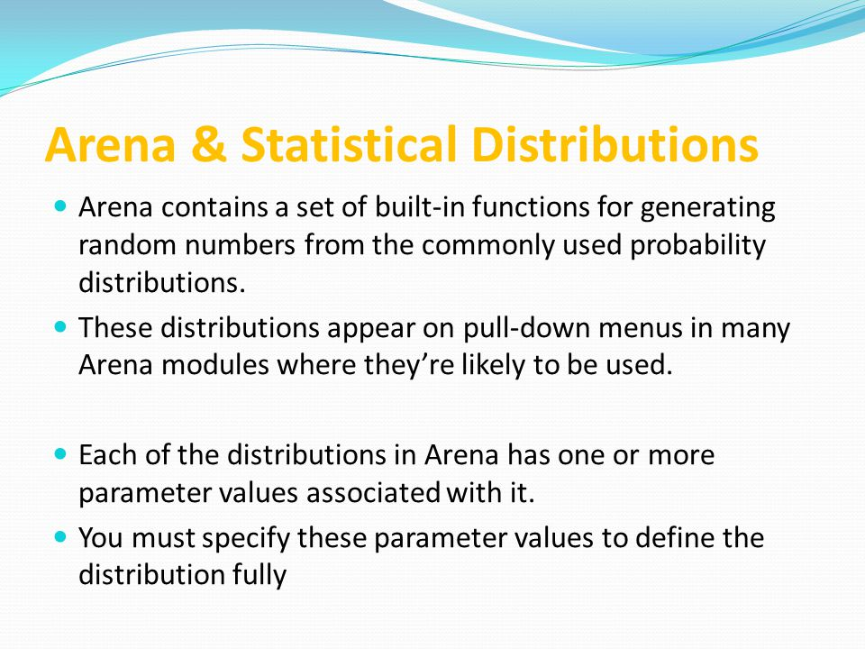 Arena & Statistical Distributions Arena contains a set of built-in functions for generating random numbers from the commonly used probability distributions.