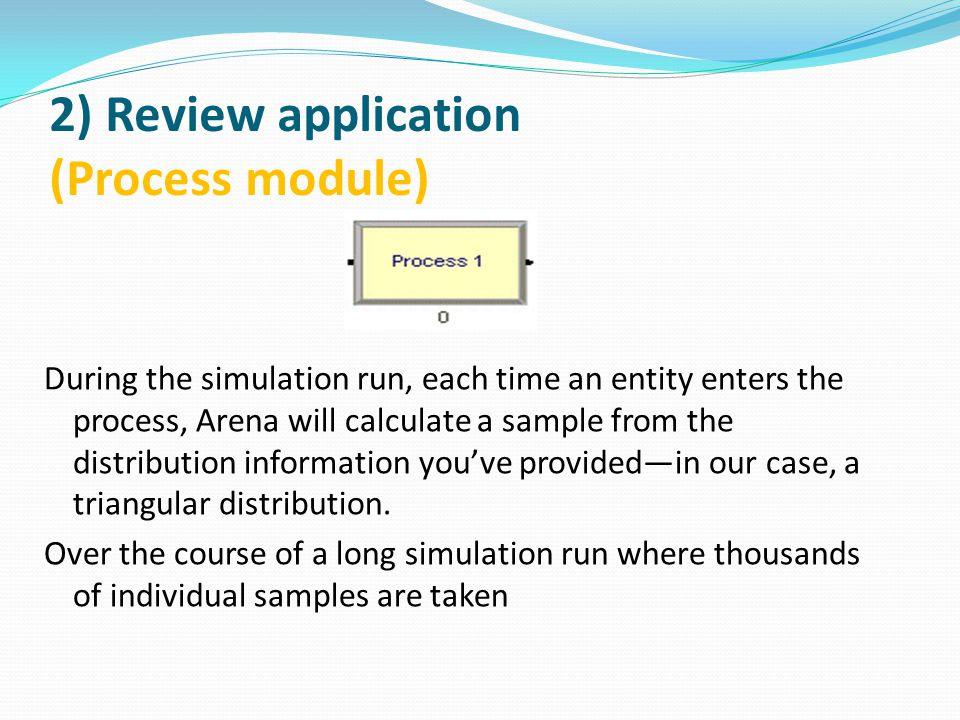 2) Review application (Process module) During the simulation run, each time an entity enters the process, Arena will calculate a sample from the distribution information you've provided—in our case, a triangular distribution.
