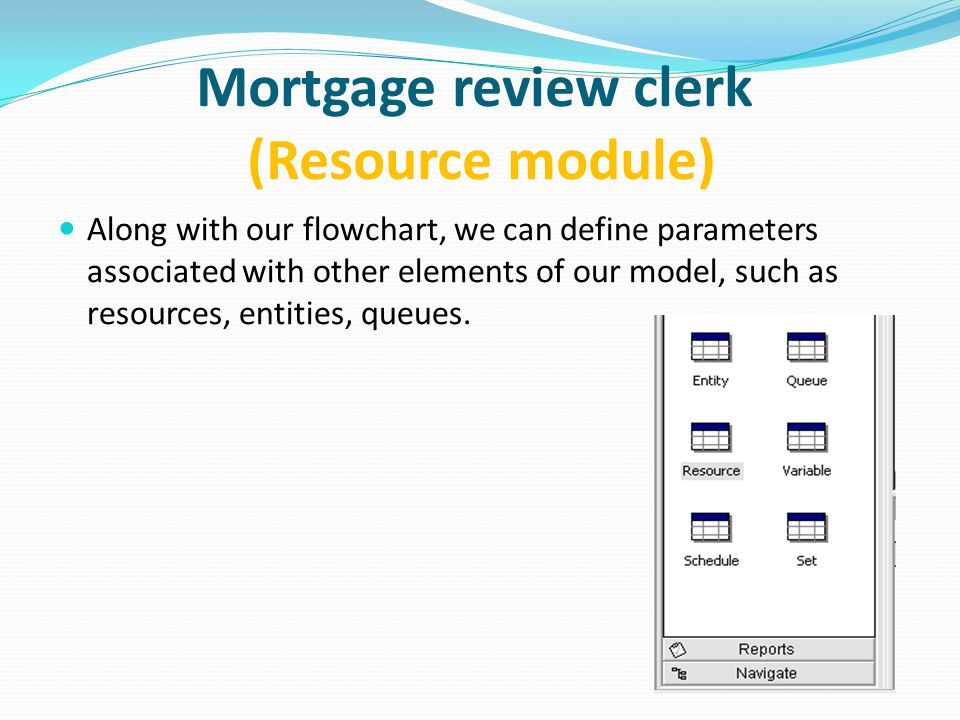 Mortgage review clerk (Resource module) Along with our flowchart, we can define parameters associated with other elements of our model, such as resources, entities, queues.