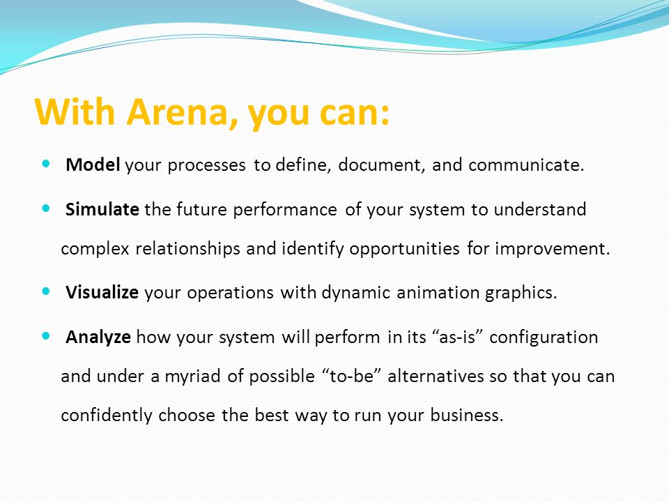 With Arena, you can: Model your processes to define, document, and communicate.
