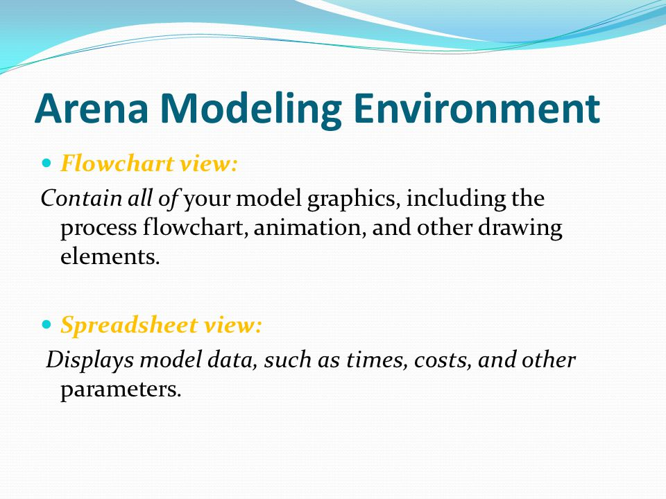 Arena Modeling Environment Flowchart view: Contain all of your model graphics, including the process flowchart, animation, and other drawing elements.