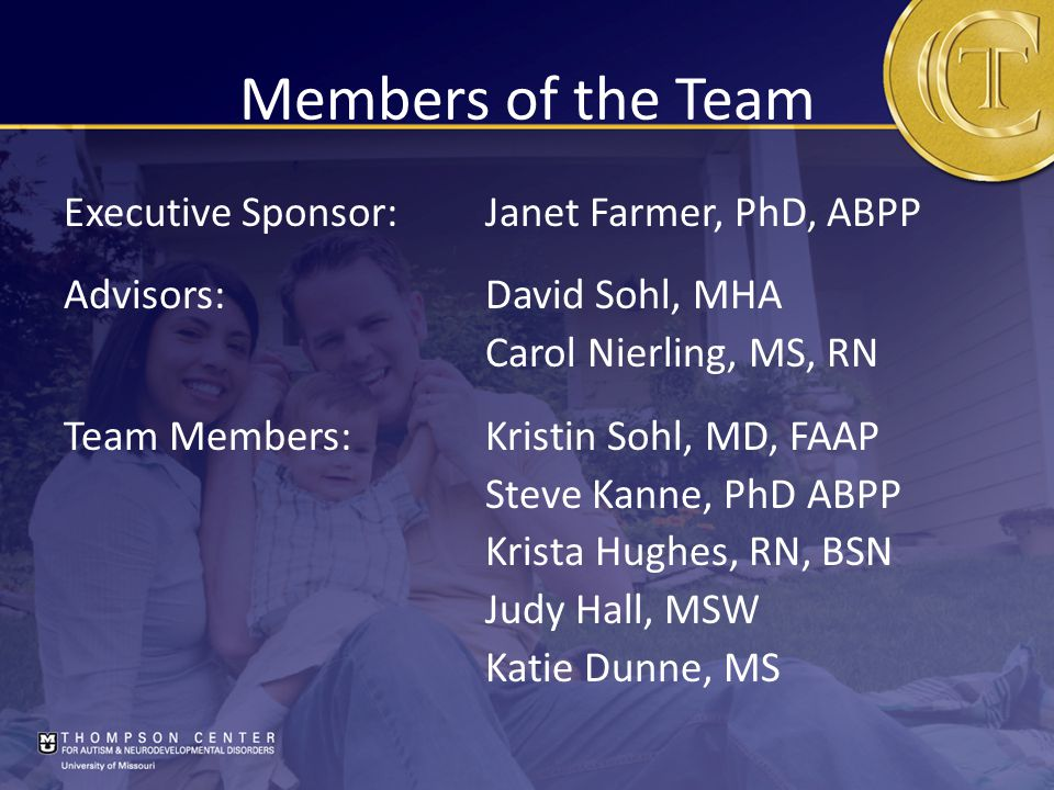 Members of the Team Executive Sponsor:Janet Farmer, PhD, ABPP Advisors:David Sohl, MHA Carol Nierling, MS, RN Team Members:Kristin Sohl, MD, FAAP Steve Kanne, PhD ABPP Krista Hughes, RN, BSN Judy Hall, MSW Katie Dunne, MS