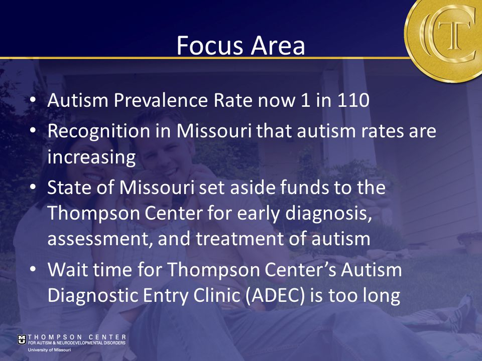 Focus Area Autism Prevalence Rate now 1 in 110 Recognition in Missouri that autism rates are increasing State of Missouri set aside funds to the Thompson Center for early diagnosis, assessment, and treatment of autism Wait time for Thompson Center's Autism Diagnostic Entry Clinic (ADEC) is too long