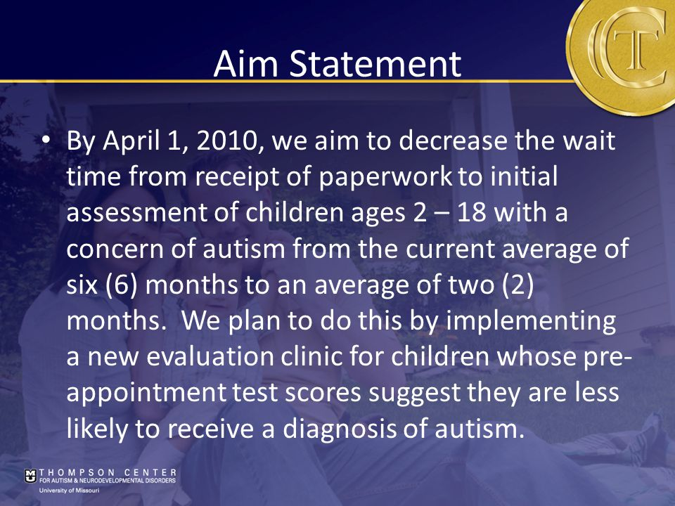 Aim Statement By April 1, 2010, we aim to decrease the wait time from receipt of paperwork to initial assessment of children ages 2 – 18 with a concern of autism from the current average of six (6) months to an average of two (2) months.