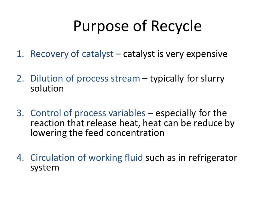 Purpose of Recycle 1.Recovery of catalyst – catalyst is very expensive 2.Dilution of process stream – typically for slurry solution 3.Control of proce