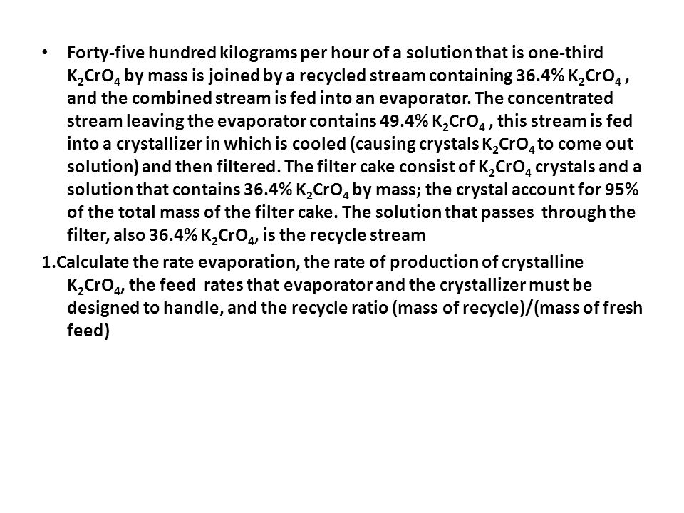 Forty-five hundred kilograms per hour of a solution that is one-third K 2 CrO 4 by mass is joined by a recycled stream containing 36.4% K 2 CrO 4, and