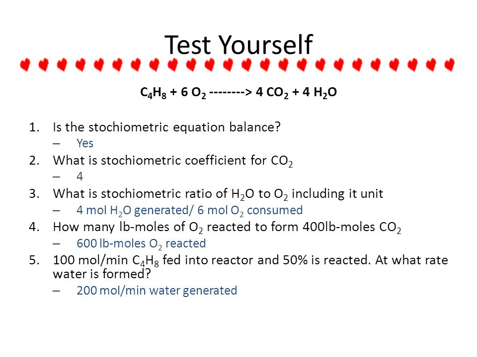Test Yourself C 4 H 8 + 6 O 2 --------> 4 CO 2 + 4 H 2 O 1.Is the stochiometric equation balance? – Yes 2.What is stochiometric coefficient for CO 2 –