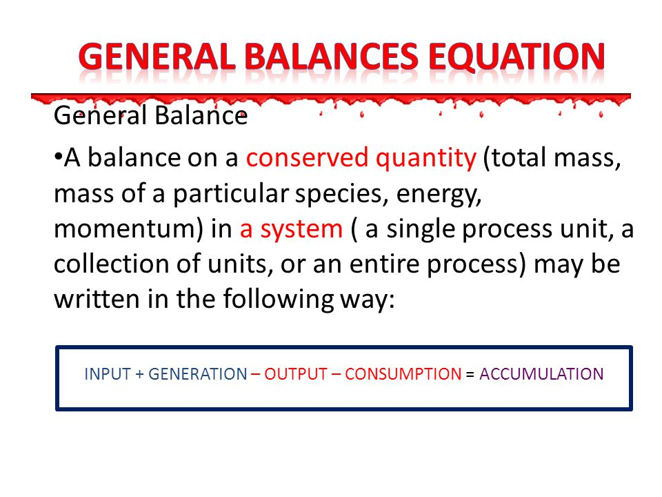 General Balance A balance on a conserved quantity (total mass, mass of a particular species, energy, momentum) in a system ( a single process unit, a