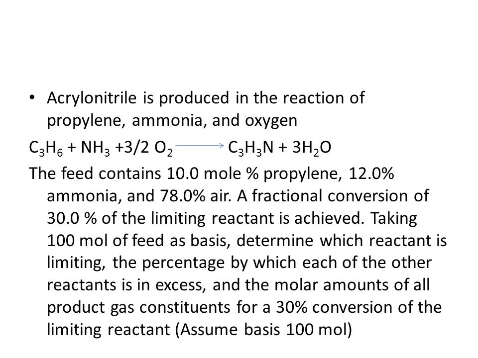 Acrylonitrile is produced in the reaction of propylene, ammonia, and oxygen C 3 H 6 + NH 3 +3/2 O 2 C 3 H 3 N + 3H 2 O The feed contains 10.0 mole % p