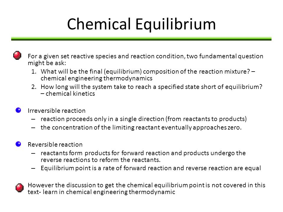 Chemical Equilibrium For a given set reactive species and reaction condition, two fundamental question might be ask: 1.What will be the final (equilib