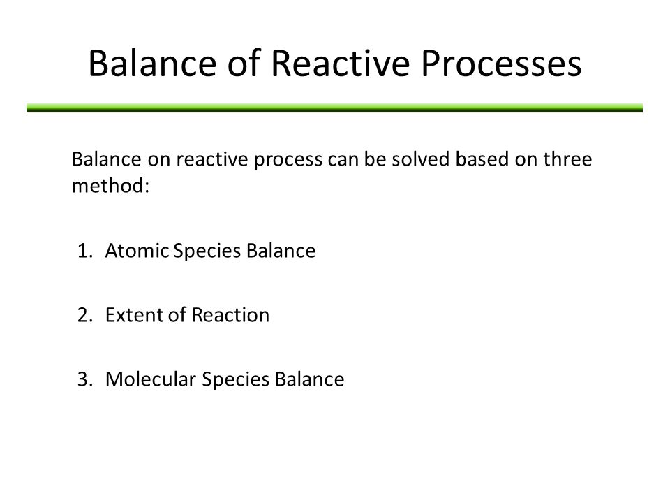 Balance of Reactive Processes Balance on reactive process can be solved based on three method: 1.Atomic Species Balance 2.Extent of Reaction 3.Molecul