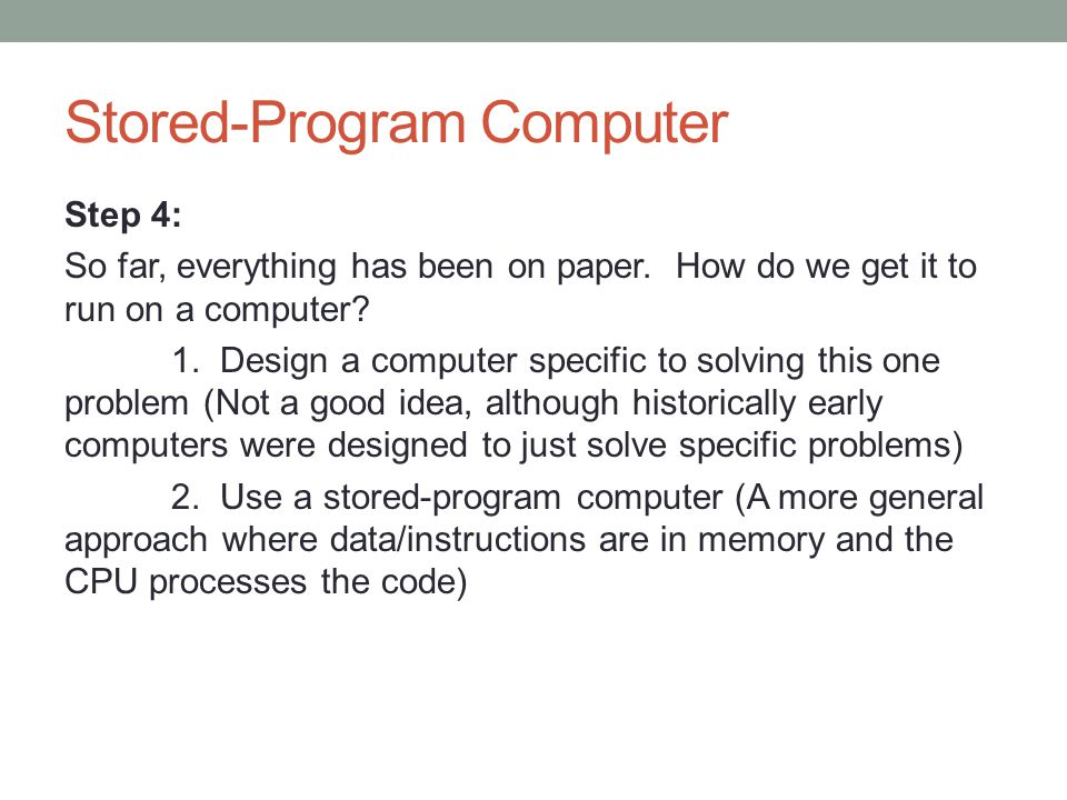 Stored-Program Computer Step 4: So far, everything has been on paper. How do we get it to run on a computer? 1. Design a computer specific to solving