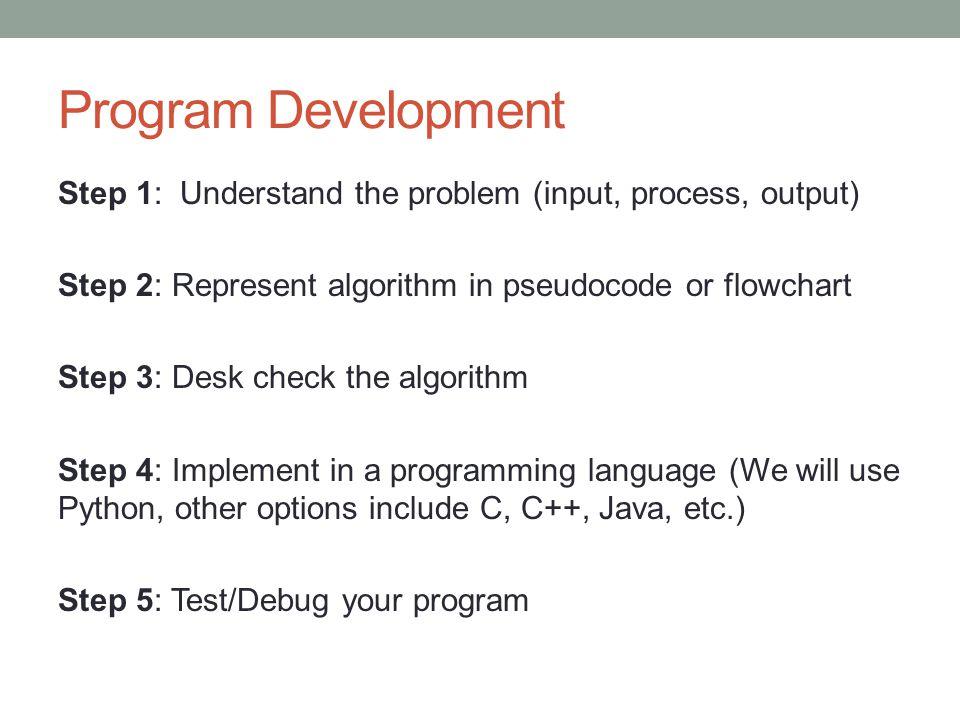 Program Development Step 1: Understand the problem (input, process, output) Step 2: Represent algorithm in pseudocode or flowchart Step 3: Desk check