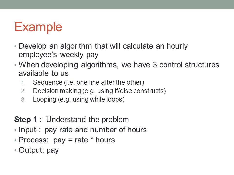 Example Develop an algorithm that will calculate an hourly employee's weekly pay When developing algorithms, we have 3 control structures available to us 1.