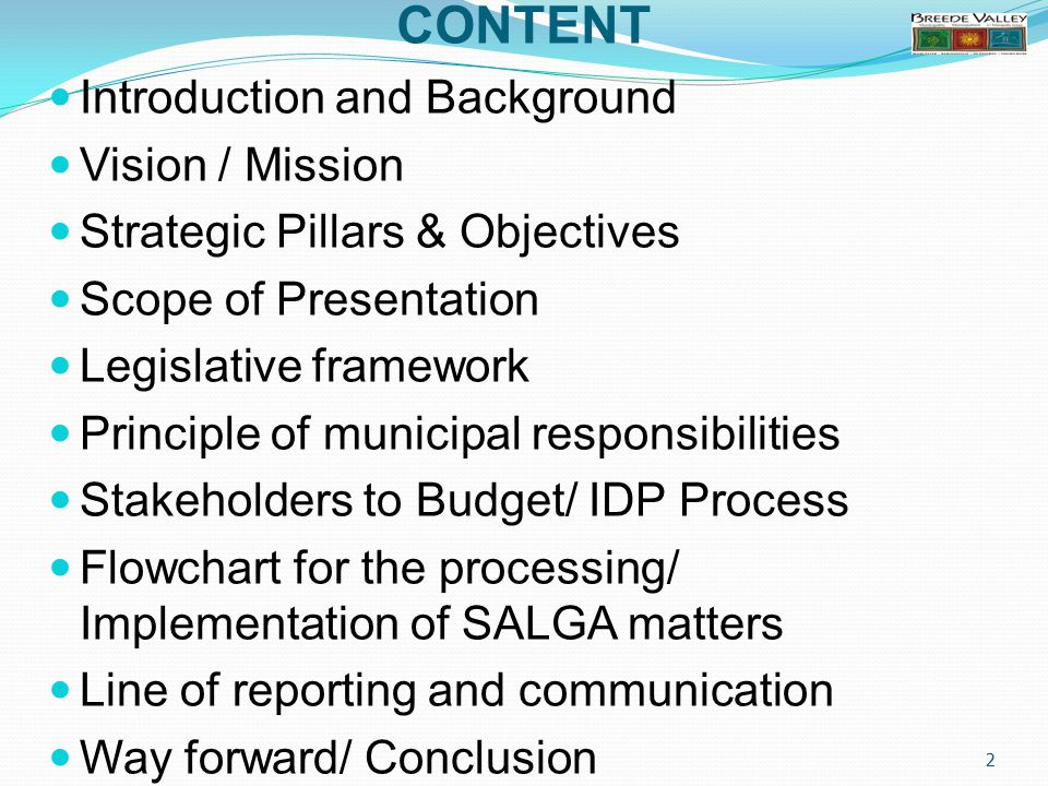 CONTENT Introduction and Background Vision / Mission Strategic Pillars & Objectives Scope of Presentation Legislative framework Principle of municipal responsibilities Stakeholders to Budget/ IDP Process Flowchart for the processing/ Implementation of SALGA matters Line of reporting and communication Way forward/ Conclusion 2