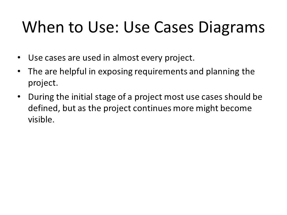 When to Use: Use Cases Diagrams Use cases are used in almost every project.