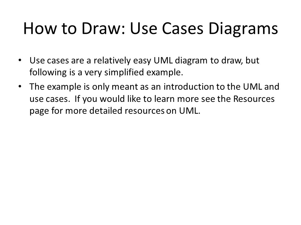 How to Draw: Use Cases Diagrams Use cases are a relatively easy UML diagram to draw, but following is a very simplified example.