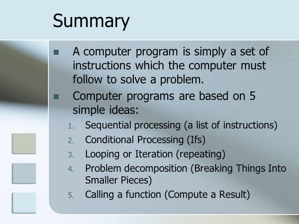 Summary A computer program is simply a set of instructions which the computer must follow to solve a problem.