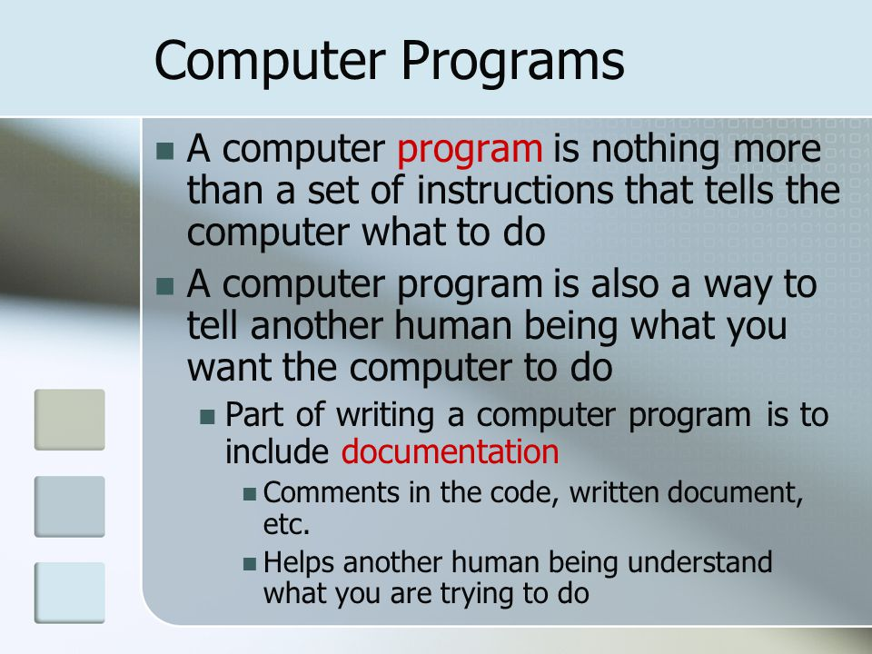 Computer Programs A computer program is nothing more than a set of instructions that tells the computer what to do A computer program is also a way to tell another human being what you want the computer to do Part of writing a computer program is to include documentation Comments in the code, written document, etc.