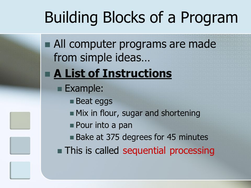 Building Blocks of a Program All computer programs are made from simple ideas… A List of Instructions Example: Beat eggs Mix in flour, sugar and shortening Pour into a pan Bake at 375 degrees for 45 minutes This is called sequential processing