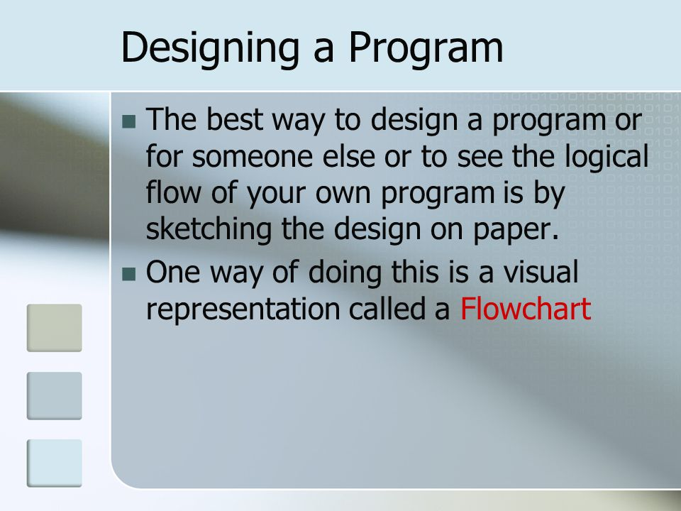 Designing a Program The best way to design a program or for someone else or to see the logical flow of your own program is by sketching the design on paper.