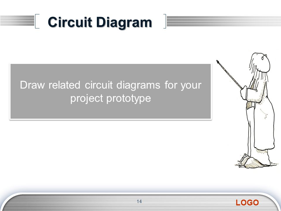 LOGO Circuit Diagram 14 Draw related circuit diagrams for your project prototype Draw related circuit diagrams for your project prototype