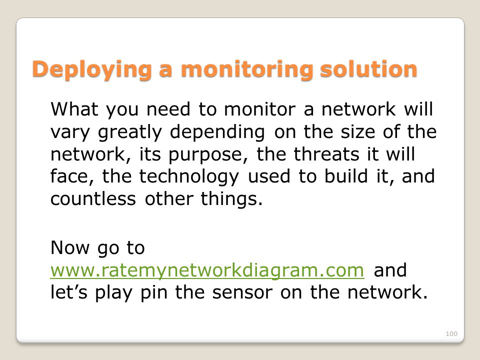 Deploying a monitoring solution What you need to monitor a network will vary greatly depending on the size of the network, its purpose, the threats it will face, the technology used to build it, and countless other things.