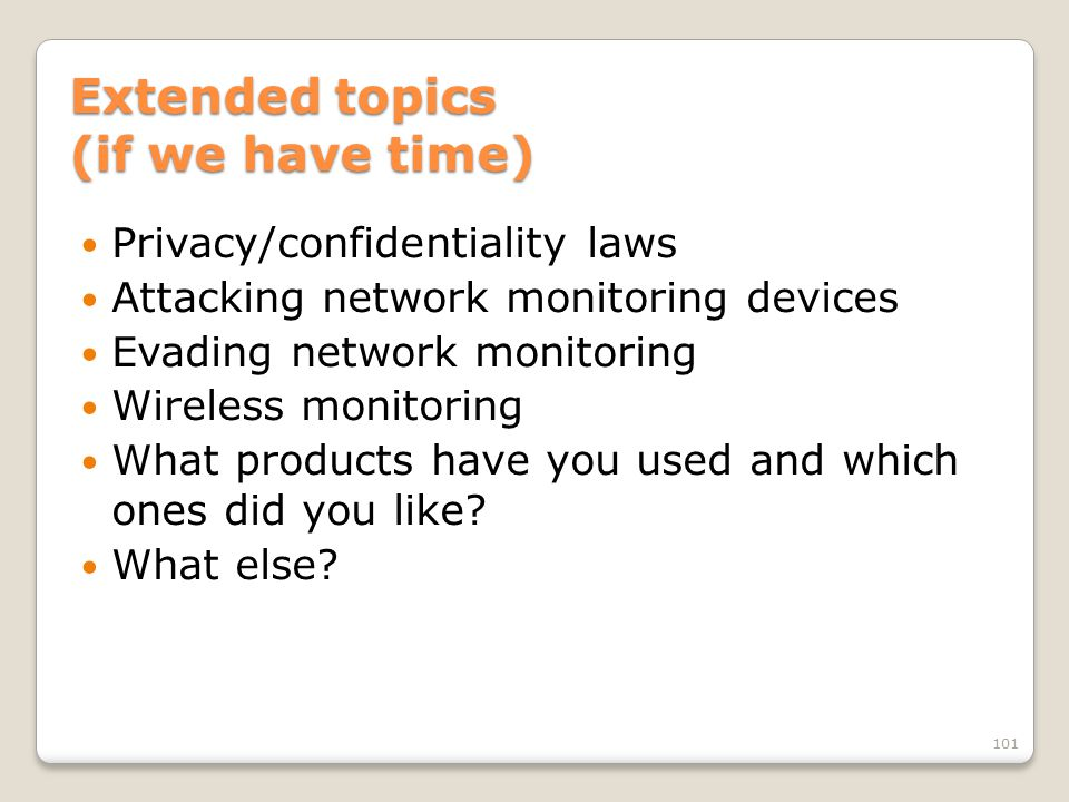 Extended topics (if we have time) Privacy/confidentiality laws Attacking network monitoring devices Evading network monitoring Wireless monitoring What products have you used and which ones did you like.