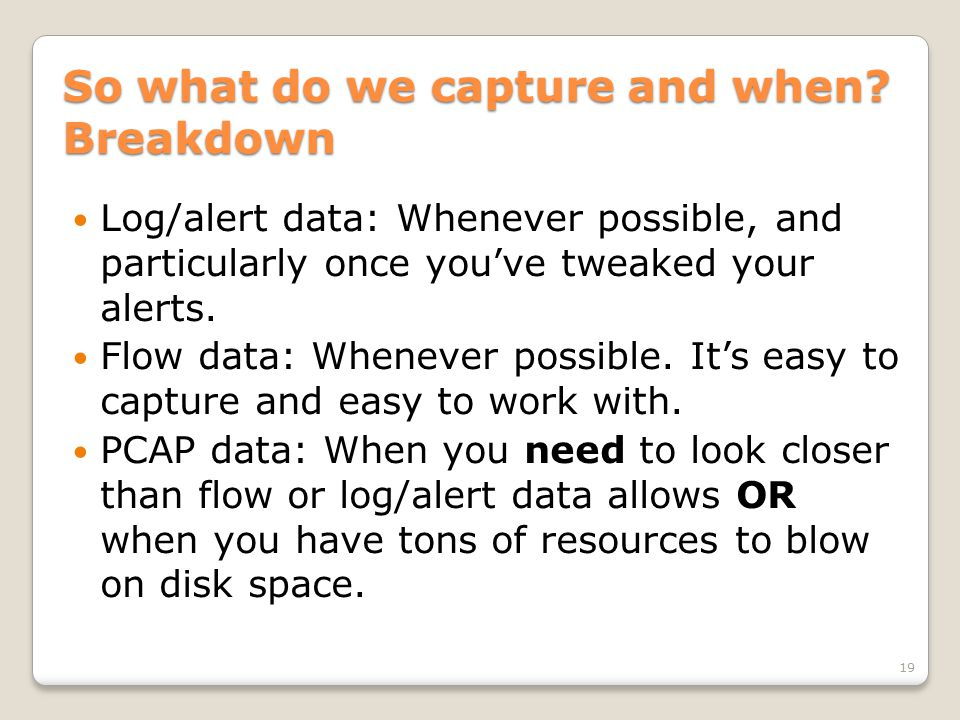 So what do we capture and when? Breakdown Log/alert data: Whenever possible, and particularly once you've tweaked your alerts. Flow data: Whenever pos