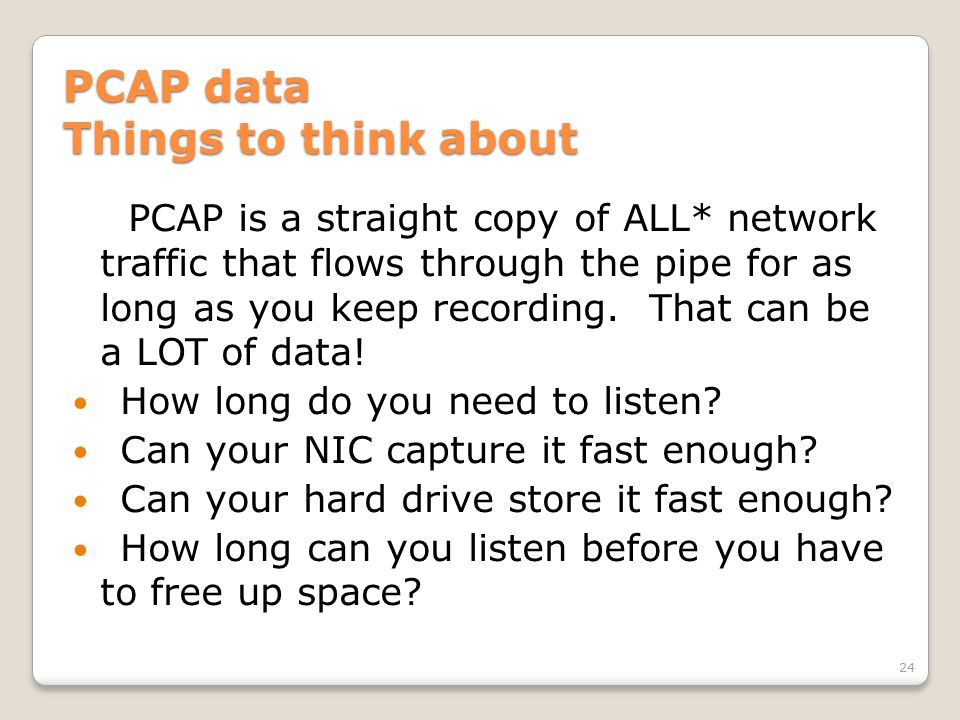 PCAP data Things to think about PCAP is a straight copy of ALL* network traffic that flows through the pipe for as long as you keep recording.