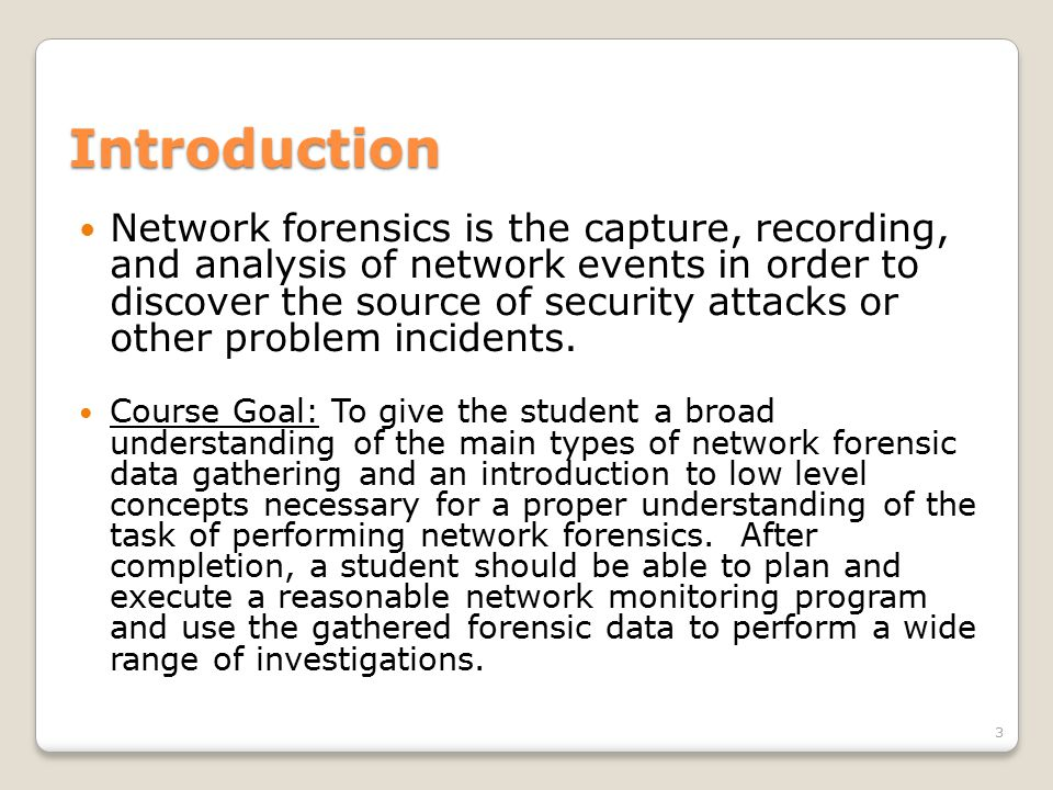Introduction Network forensics is the capture, recording, and analysis of network events in order to discover the source of security attacks or other