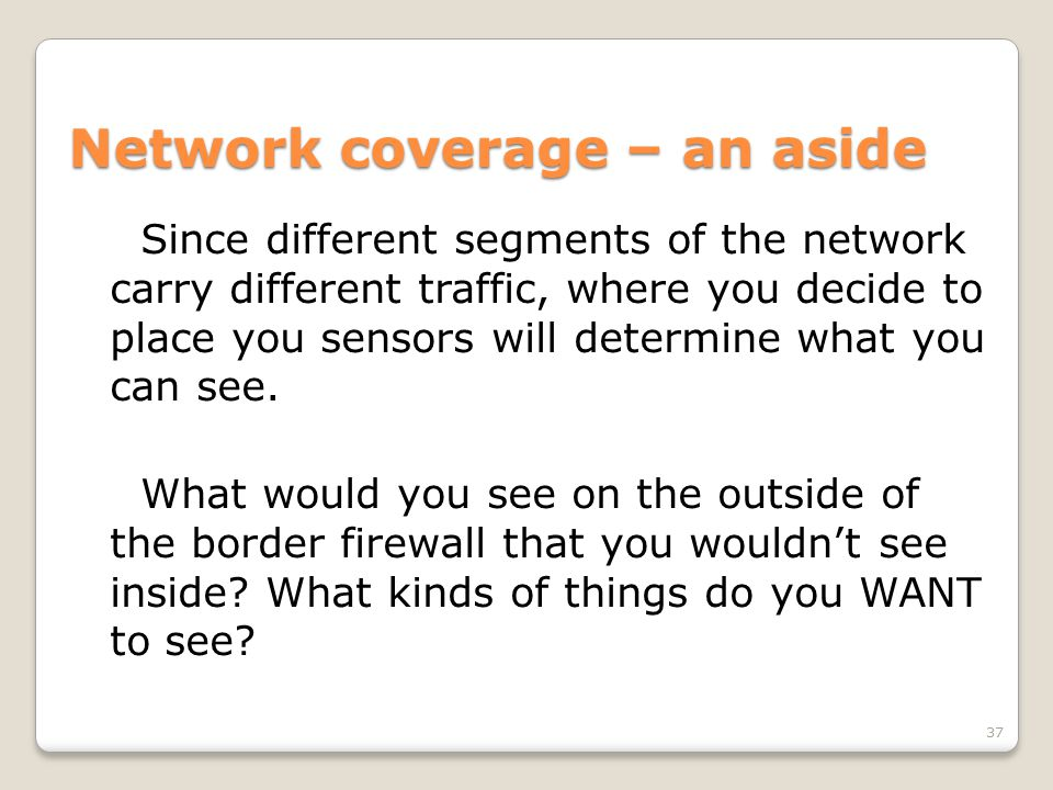 Network coverage – an aside Since different segments of the network carry different traffic, where you decide to place you sensors will determine what you can see.