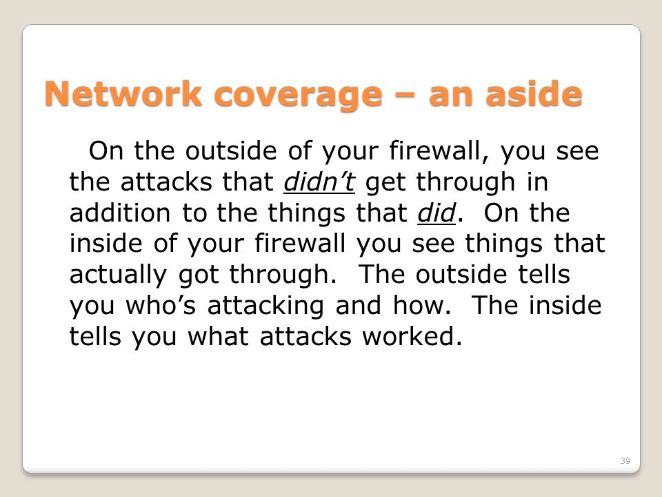 Network coverage – an aside On the outside of your firewall, you see the attacks that didn't get through in addition to the things that did.