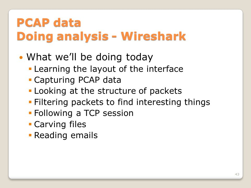 PCAP data Doing analysis - Wireshark What we'll be doing today  Learning the layout of the interface  Capturing PCAP data  Looking at the structure of packets  Filtering packets to find interesting things  Following a TCP session  Carving files  Reading emails 43